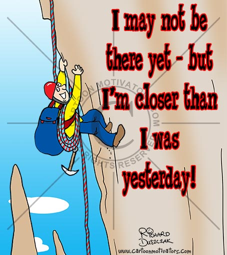 """motivational cartoon of guy climbing a steep mountain rock face. """"I may not be there yet - but I'm closer than I was yesterday!"""" You can achieve anything!"""