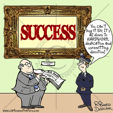 "framed picture on art gallery wall says 'SUCCESS'. There's a guy with an open cheque book trying to buy it. Gallery curator says.  ""You can't buy success!"""