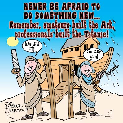motivational cartoon of two carpenters who are building Noah's Ark which is in the background. Never be afraid to do something new. Remember amateurs built Noah's Ark and professionals built the Titanic.