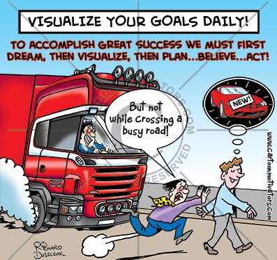 cartoon of guy walking across a road in front of a massive truck - he's visualising his goals  - not a great idea