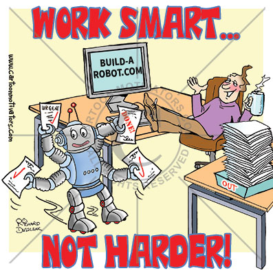 work smarter - not harder. cartoon of a guy sat with his feet up on a desk. He's built a robot to do his work for him. Robot is waving it's arms about full of finished work