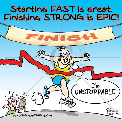 "start fast finish strong - motivational cartoon of guy running through finish line tape - he's won. Caption ""Starting Fast is great - Finishing STRONG is EPIC!"" Other runners in background are knackered."
